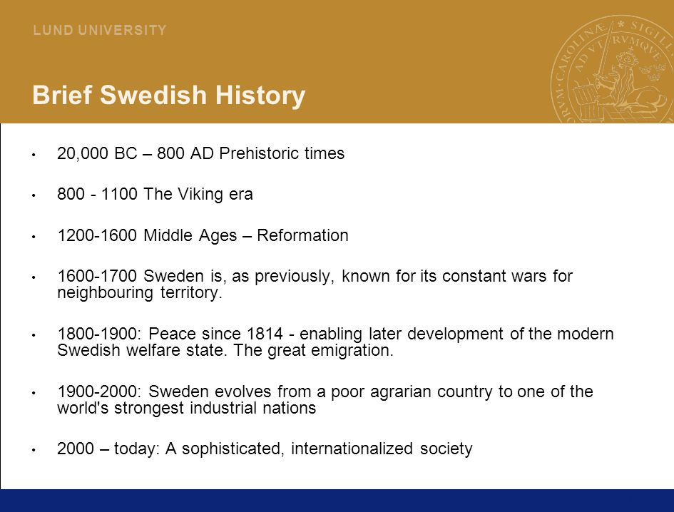 21 L U N D U N I V E R S I T Y Brief Swedish History 20,000 BC – 800 AD Prehistoric times 800 - 1100 The Viking era 1200-1600 Middle Ages – Reformation 1600-1700 Sweden is, as previously, known for its constant wars for neighbouring territory.