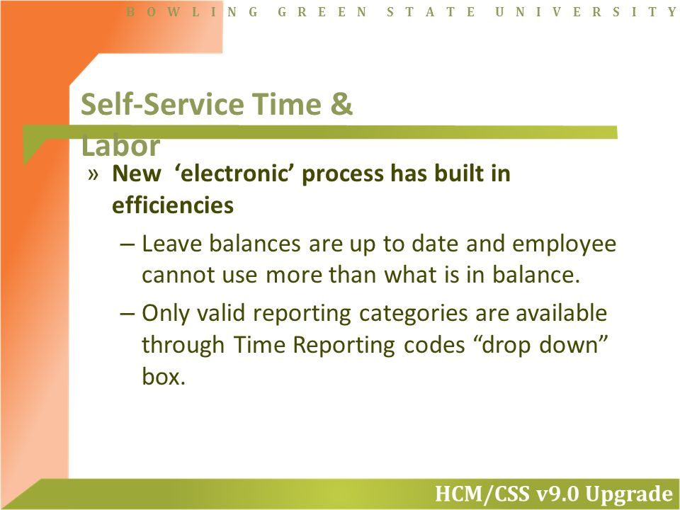 HCM/CSS v9.0 Upgrade B O W L I N G G R E E N S T A T E U N I V E R S I T Y »New 'electronic' process has built in efficiencies – Leave balances are up to date and employee cannot use more than what is in balance.