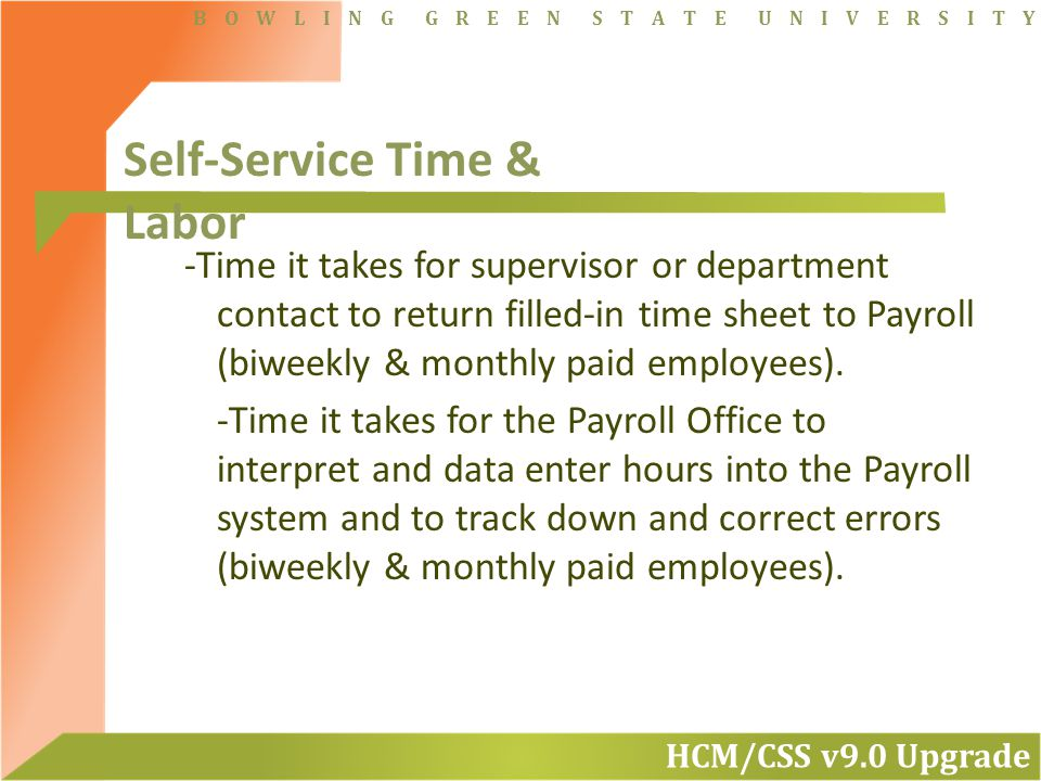 HCM/CSS v9.0 Upgrade B O W L I N G G R E E N S T A T E U N I V E R S I T Y -Time it takes for supervisor or department contact to return filled-in time sheet to Payroll (biweekly & monthly paid employees).