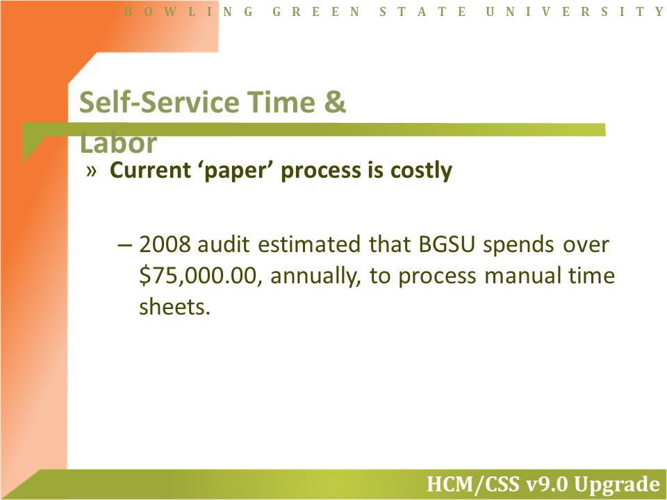 HCM/CSS v9.0 Upgrade B O W L I N G G R E E N S T A T E U N I V E R S I T Y »Current 'paper' process is costly – 2008 audit estimated that BGSU spends over $75,000.00, annually, to process manual time sheets.