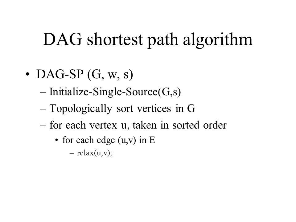 DAG shortest path algorithm DAG-SP (G, w, s) –Initialize-Single-Source(G,s) –Topologically sort vertices in G –for each vertex u, taken in sorted orde