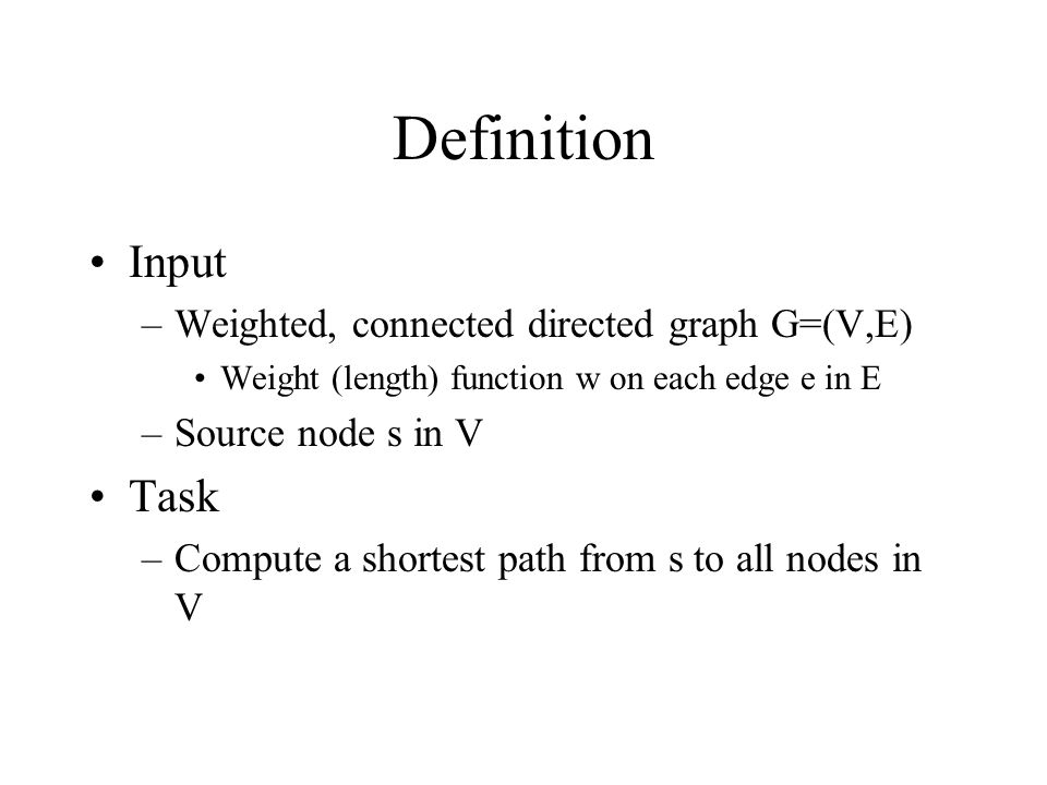 Definition Input –Weighted, connected directed graph G=(V,E) Weight (length) function w on each edge e in E –Source node s in V Task –Compute a shorte