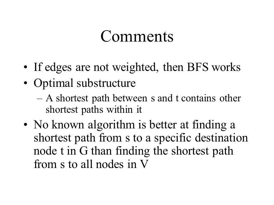 Comments If edges are not weighted, then BFS works Optimal substructure –A shortest path between s and t contains other shortest paths within it No kn