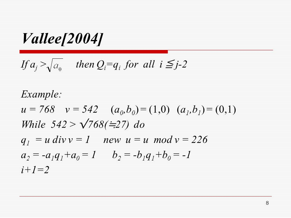 9 Example u = 542 v = 226 While 226 > √ 768 do q 2 = u div v = 2 new u = 90 a 3 = -2 b 3 = 3 u = 226 v = 90 While 90 > √ 768 do q 3 = u div v = 2 new u = 46 a 4 = 5 b 4 = -7