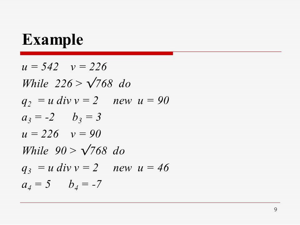 9 Example u = 542 v = 226 While 226 > √ 768 do q 2 = u div v = 2 new u = 90 a 3 = -2 b 3 = 3 u = 226 v = 90 While 90 > √ 768 do q 3 = u div v = 2 new