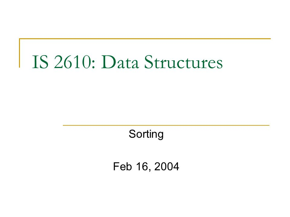 IS 2610: Data Structures Sorting Feb 16, 2004