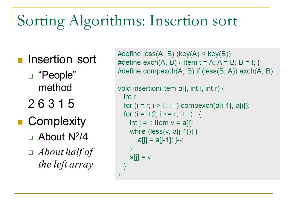 Sorting Algorithms: Insertion sort Insertion sort  People method 2 6 3 1 5 Complexity  About N 2 /4  About half of the left array #define less(A, B) (key(A) < key(B)) #define exch(A, B) { Item t = A; A = B; B = t; } #define compexch(A, B) if (less(B, A)) exch(A, B) void insertion(Item a[], int l, int r) { int i; for (i = r; i > l ; i--) compexch(a[i-1], a[i]); for (i = l+2; i <= r; i++) { int j = i; Item v = a[i]; while (less(v, a[j-1])) { a[j] = a[j-1]; j--; } a[j] = v; }