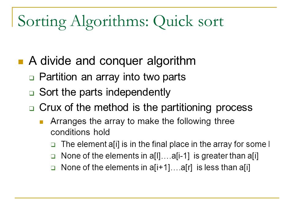 Sorting Algorithms: Quick sort A divide and conquer algorithm  Partition an array into two parts  Sort the parts independently  Crux of the method is the partitioning process Arranges the array to make the following three conditions hold  The element a[i] is in the final place in the array for some I  None of the elements in a[l]….a[i-1] is greater than a[i]  None of the elements in a[i+1]….a[r] is less than a[i]
