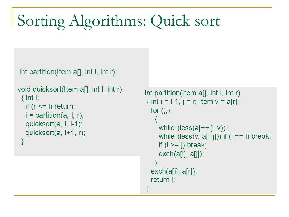Sorting Algorithms: Quick sort int partition(Item a[], int l, int r); void quicksort(Item a[], int l, int r) { int i; if (r <= l) return; i = partition(a, l, r); quicksort(a, l, i-1); quicksort(a, i+1, r); } int partition(Item a[], int l, int r) { int i = l-1, j = r; Item v = a[r]; for (;;) { while (less(a[++i], v)) ; while (less(v, a[--j])) if (j == l) break; if (i >= j) break; exch(a[i], a[j]); } exch(a[i], a[r]); return i; }