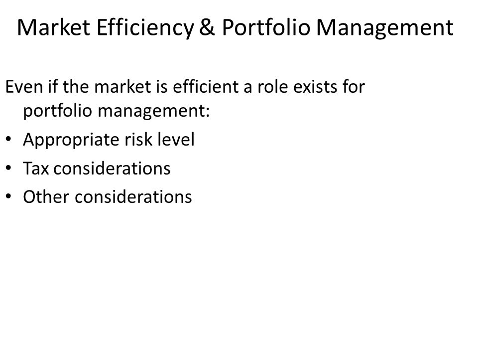 Even if the market is efficient a role exists for portfolio management: Appropriate risk level Tax considerations Other considerations Market Efficien