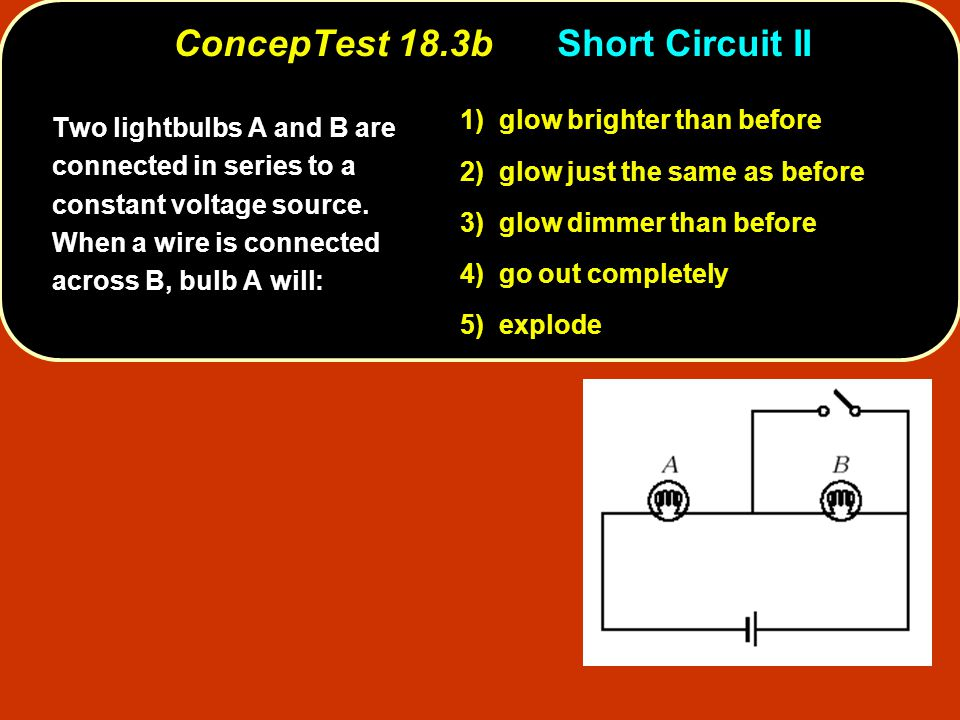 ConcepTest 18.3bShort Circuit II Two lightbulbs A and B are connected in series to a constant voltage source. When a wire is connected across B, bulb
