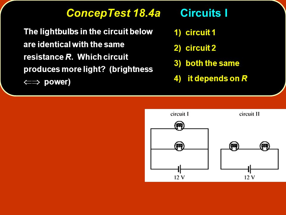 ConcepTest 18.4aCircuits I circuit 1 1) circuit 1 circuit 2 2) circuit 2 both the same 3) both the same it depends on R 4) it depends on R The lightbulbs in the circuit below are identical with the same resistance R.