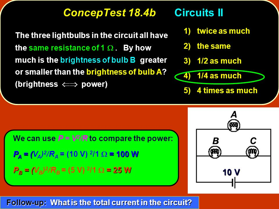 ConcepTest 18.4bCircuits II twice as much 1) twice as much the same 2) the same 1/2 as much 3) 1/2 as much 1/4 as much 4) 1/4 as much 4 times as much