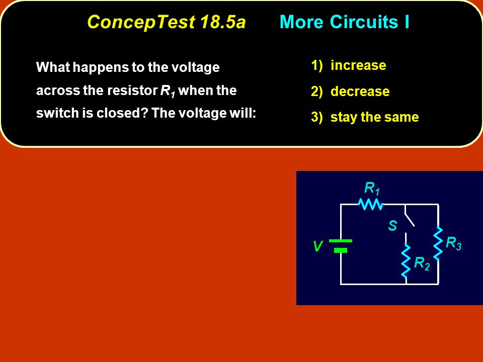 ConcepTest 18.5aMore Circuits I increase 1) increase decrease 2) decrease stay the same 3) stay the same What happens to the voltage across the resistor R 1 when the switch is closed.