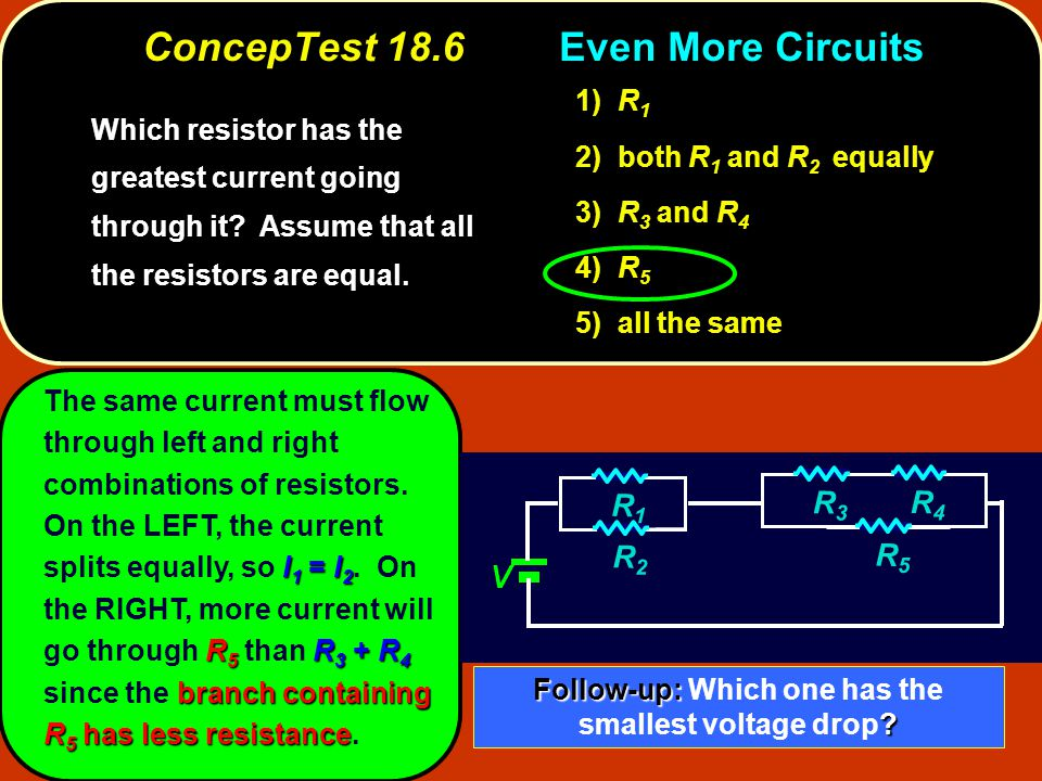 I 1 = I 2 R 5 R 3 + R 4 branch containing R 5 has less resistance The same current must flow through left and right combinations of resistors.