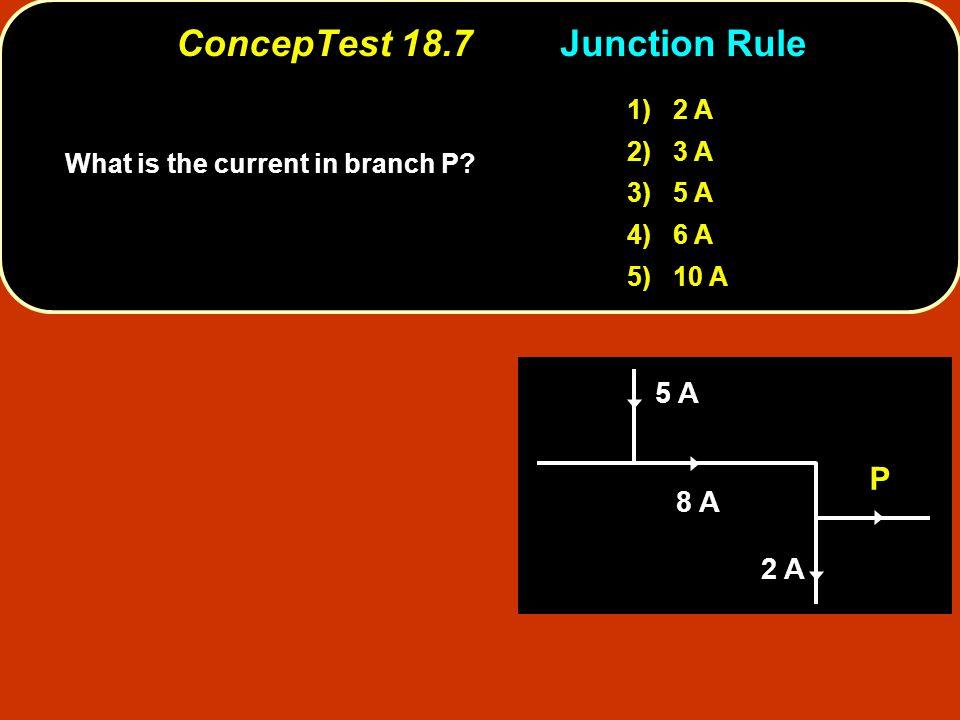 ConcepTest 18.7Junction Rule ConcepTest 18.7 Junction Rule 1) 2 A 2) 3 A 3) 5 A 4) 6 A 5) 10 A 5 A 8 A 2 A P What is the current in branch P