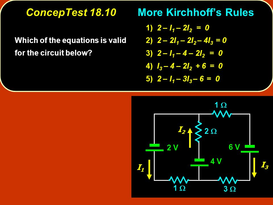 ConcepTest 18.10Kirchhoff's Rules ConcepTest More Kirchhoff's Rules 2 V 2  2 V 6 V 4 V 3  1  I1I1 I3I3 I2I2 Which of the equations is valid for the circuit below.