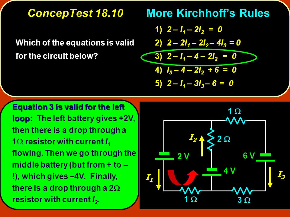 ConcepTest 18.10Kirchhoff's Rules ConcepTest More Kirchhoff's Rules 2 V 2  2 V 6 V 4 V 3  1  I1I1 I3I3 I2I2 Equation 3 is valid for the left loop Equation 3 is valid for the left loop: The left battery gives +2V, then there is a drop through a 1  resistor with current I 1 flowing.