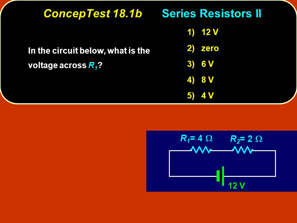 ConcepTest 18.1bSeries Resistors II 12 V R 1 = 4  R 2 = 2  In the circuit below, what is the voltage across ? In the circuit below, what is the volt