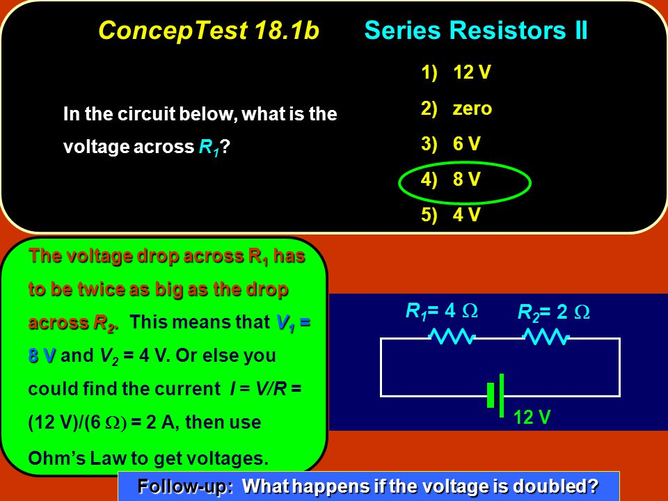 ConcepTest 18.1bSeries Resistors II 12 V R 1 = 4  R 2 = 2  In the circuit below, what is the voltage across .