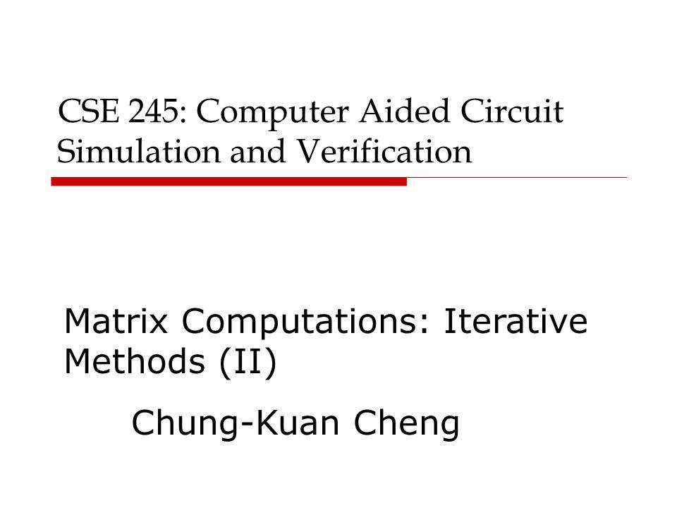 CSE 245: Computer Aided Circuit Simulation and Verification Matrix Computations: Iterative Methods (II) Chung-Kuan Cheng