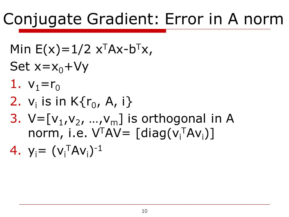 10 Conjugate Gradient: Error in A norm Min E(x)=1/2 x T Ax-b T x, Set x=x 0 +Vy 1.v 1 =r 0 2.v i is in K{r 0, A, i} 3.V=[v 1,v 2, …,v m ] is orthogona