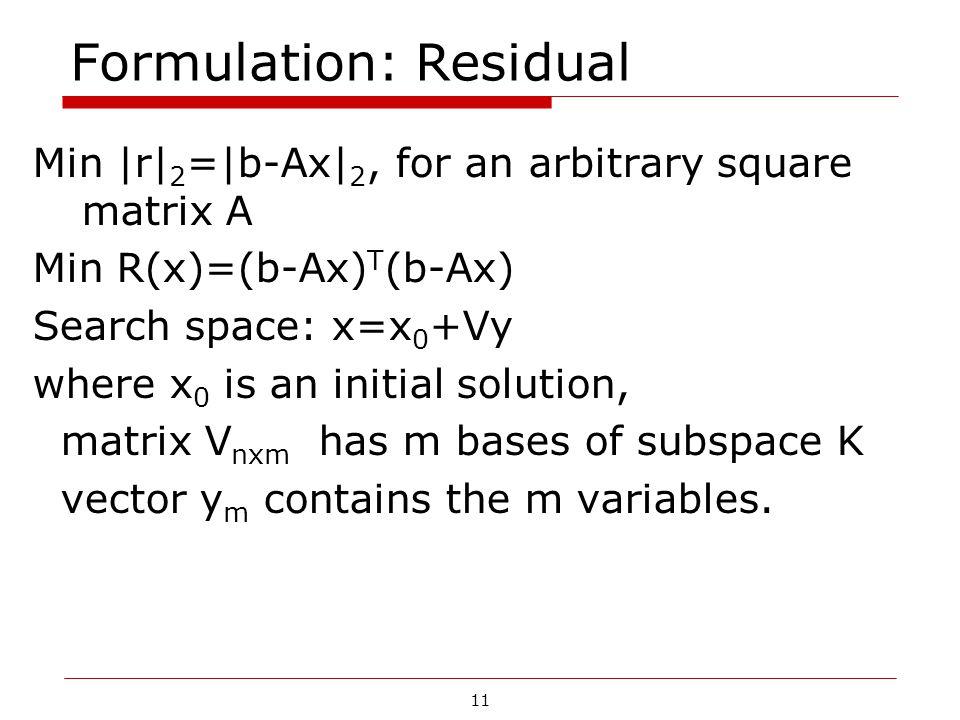 11 Formulation: Residual Min  r  2 = b-Ax  2, for an arbitrary square matrix A Min R(x)=(b-Ax) T (b-Ax) Search space: x=x 0 +Vy where x 0 is an initia