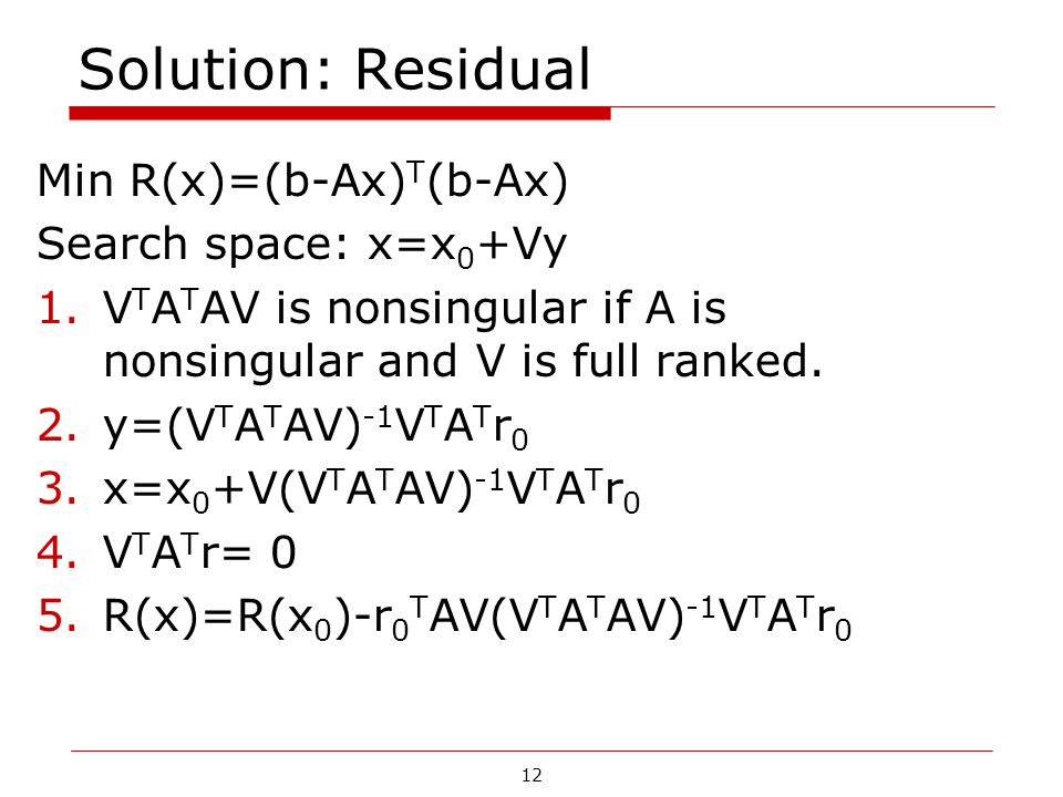 12 Solution: Residual Min R(x)=(b-Ax) T (b-Ax) Search space: x=x 0 +Vy 1.V T A T AV is nonsingular if A is nonsingular and V is full ranked. 2.y=(V T