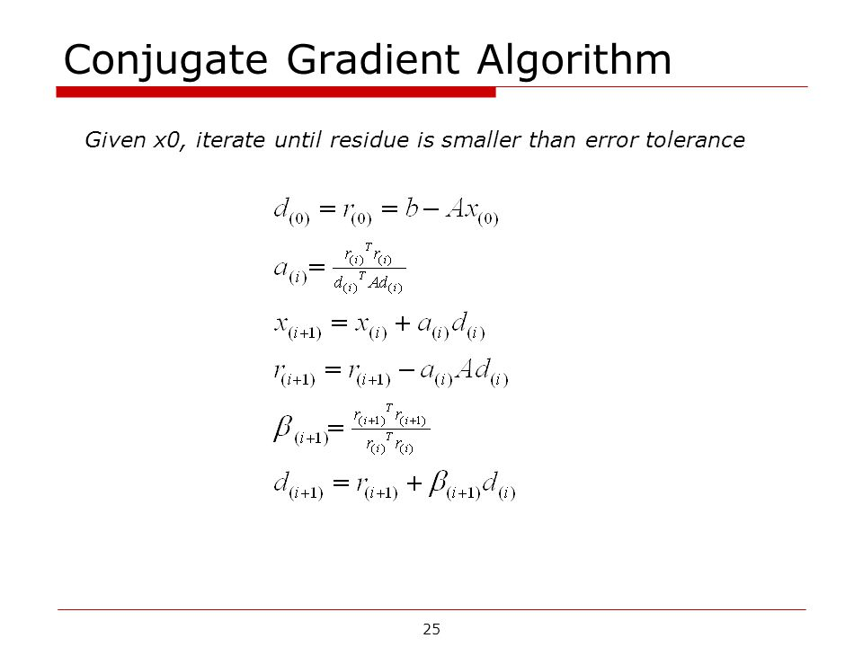 Conjugate Gradient Algorithm Given x0, iterate until residue is smaller than error tolerance 25