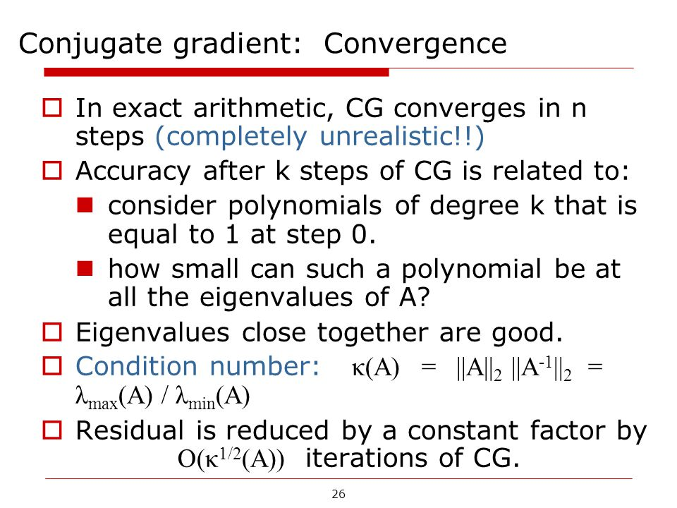 26 Conjugate gradient: Convergence  In exact arithmetic, CG converges in n steps (completely unrealistic!!)  Accuracy after k steps of CG is related