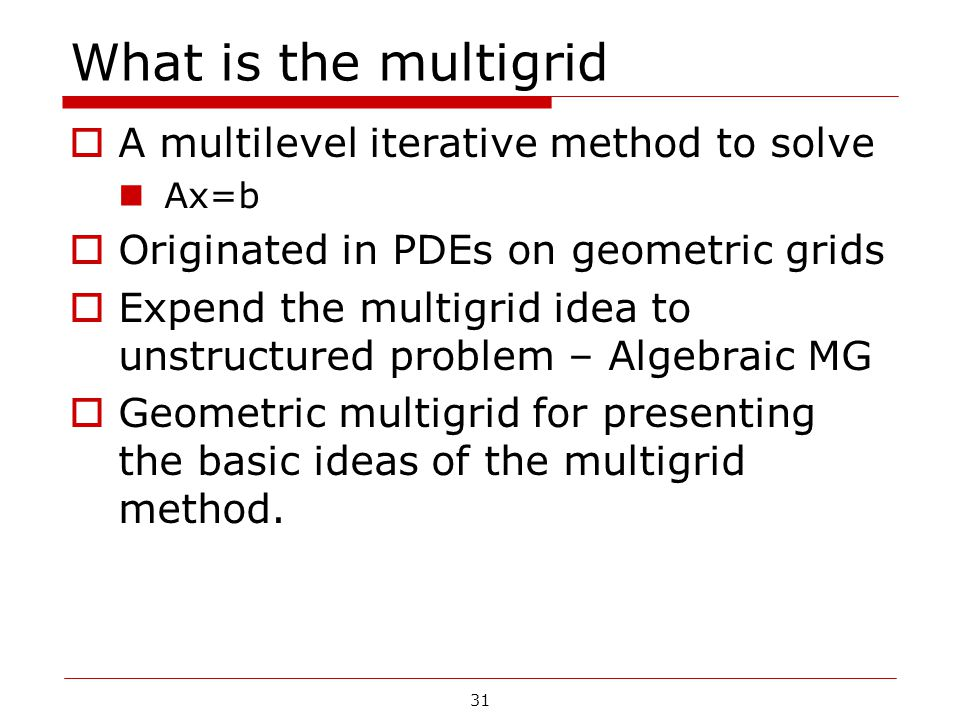 What is the multigrid  A multilevel iterative method to solve Ax=b  Originated in PDEs on geometric grids  Expend the multigrid idea to unstructure