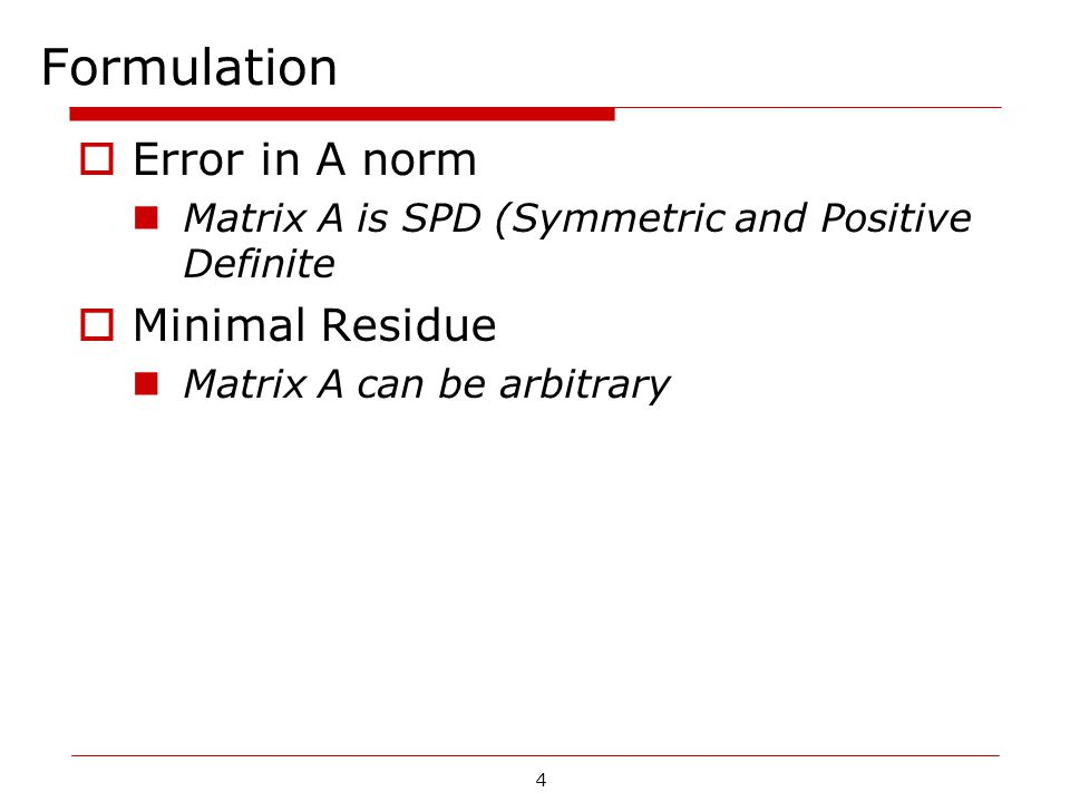 4 Formulation  Error in A norm Matrix A is SPD (Symmetric and Positive Definite  Minimal Residue Matrix A can be arbitrary