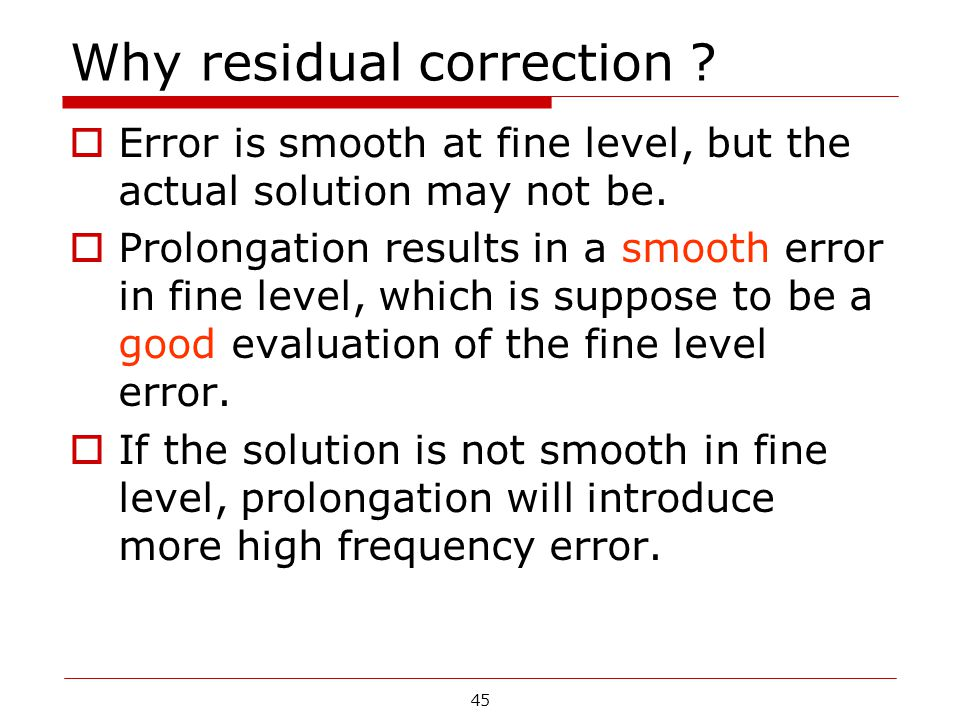 Why residual correction ?  Error is smooth at fine level, but the actual solution may not be.  Prolongation results in a smooth error in fine level,