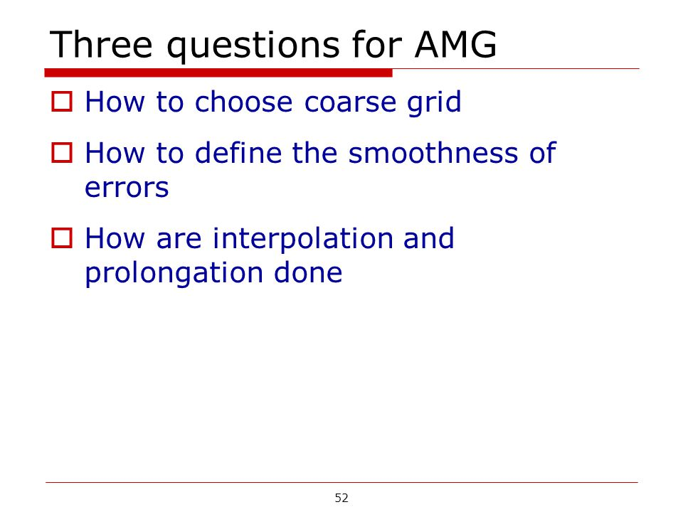 Three questions for AMG  How to choose coarse grid  How to define the smoothness of errors  How are interpolation and prolongation done 52