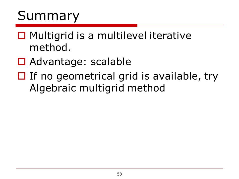 Summary  Multigrid is a multilevel iterative method.  Advantage: scalable  If no geometrical grid is available, try Algebraic multigrid method 58