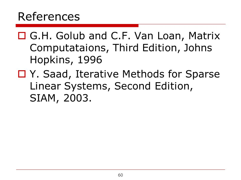 60 References  G.H. Golub and C.F. Van Loan, Matrix Computataions, Third Edition, Johns Hopkins, 1996  Y. Saad, Iterative Methods for Sparse Linear