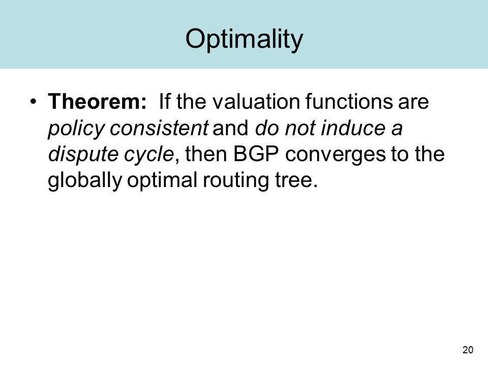 20 Optimality Theorem: If the valuation functions are policy consistent and do not induce a dispute cycle, then BGP converges to the globally optimal routing tree.