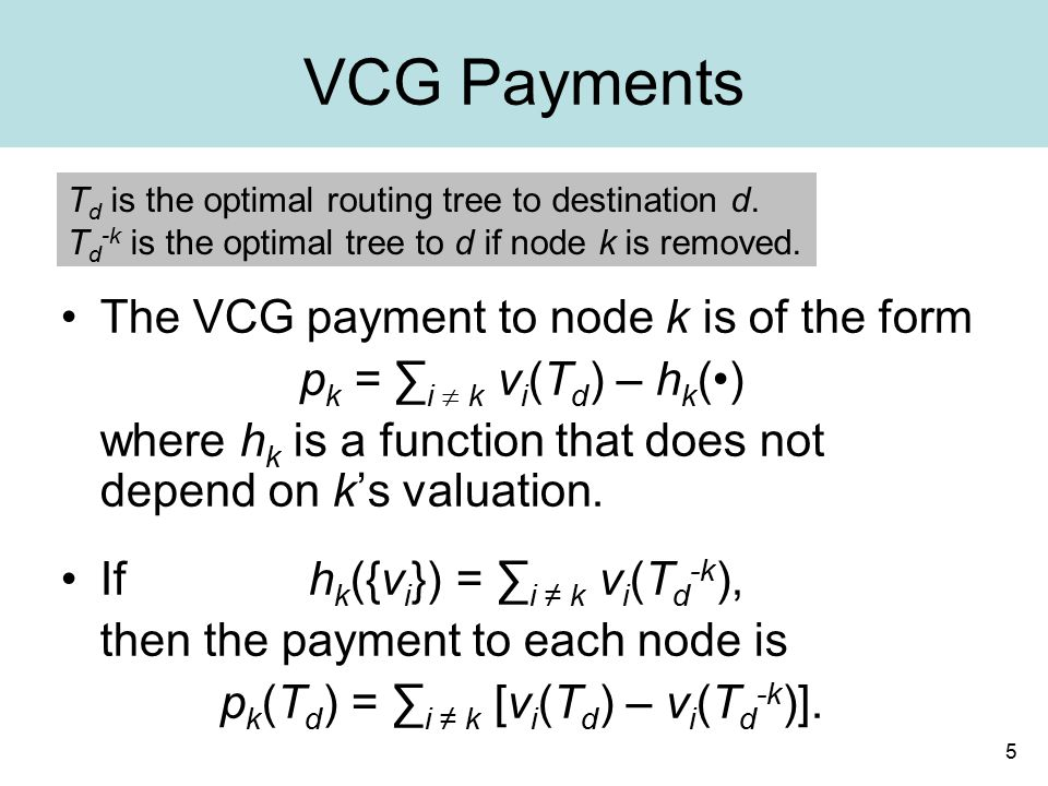 5 VCG Payments The VCG payment to node k is of the form p k = ∑ i  k v i (T d ) – h k () where h k is a function that does not depend on k's valuation.