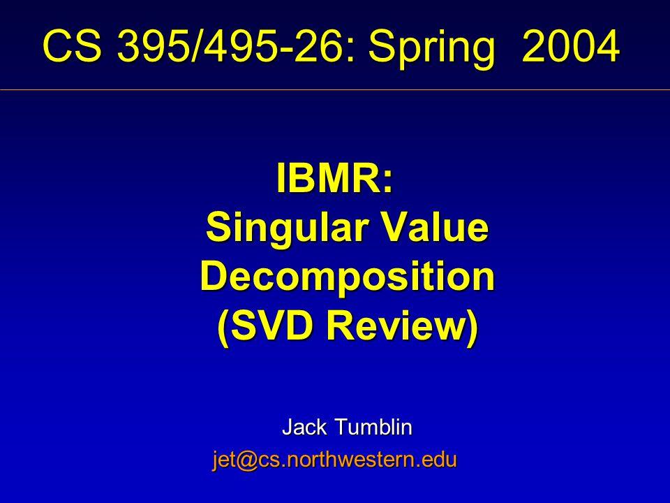 CS 395/495-26: Spring 2004 IBMR: Singular Value Decomposition (SVD Review) Jack Tumblin jet@cs.northwestern.edu