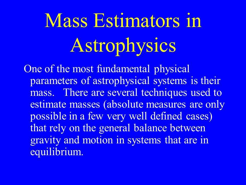 Mass Estimators in Astrophysics One of the most fundamental physical parameters of astrophysical systems is their mass. There are several techniques u