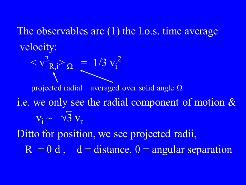 The observables are (1) the l.o.s. time average velocity: Ω = 1/3 v i 2 projected radial averaged over solid angle Ω i.e. we only see the radial compo