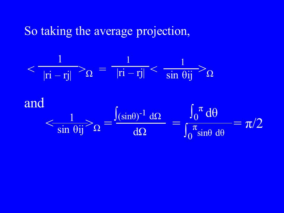 So taking the average projection, Ω = Ω and Ω = = = π/2 1 |ri – rj| 1 1 sin θij 1 ∫ (sinθ) -1 dΩ dΩdΩ ∫0π dθ∫0π dθ ∫ 0 π sinθ dθ