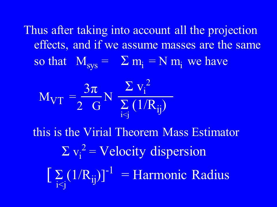 Thus after taking into account all the projection effects, and if we assume masses are the same so that M sys = Σ m i = N m i we have M VT = N this is the Virial Theorem Mass Estimator Σ v i 2 = Velocity dispersion [ Σ (1/R ij )] -1 = Harmonic Radius 3π3π 2 G Σ (1/R ij ) i<j Σ v i 2