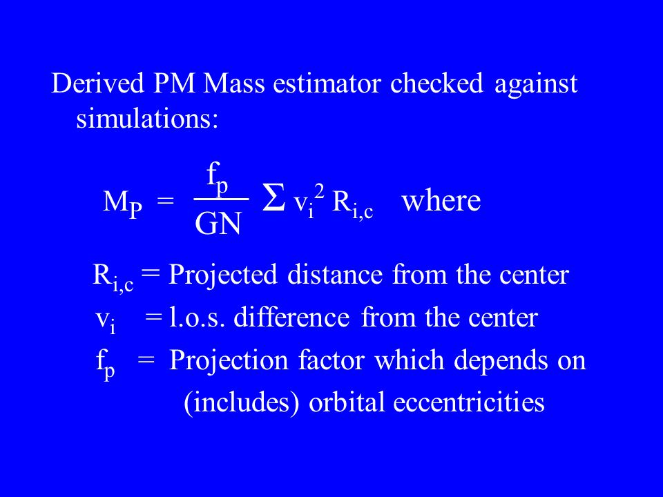Derived PM Mass estimator checked against simulations: M P = Σ v i 2 R i,c where R i,c = Projected distance from the center v i = l.o.s. difference fr