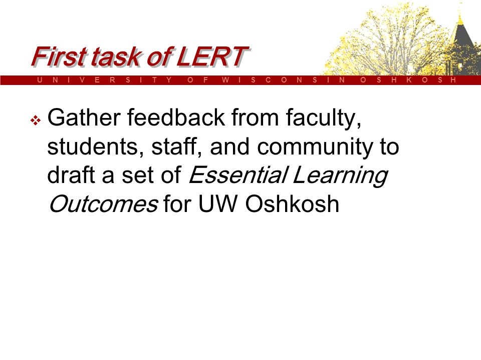 U N I V E R S I T Y O F W I S C O N S I N O S H K O S H First task of LERT  Gather feedback from faculty, students, staff, and community to draft a set of Essential Learning Outcomes for UW Oshkosh