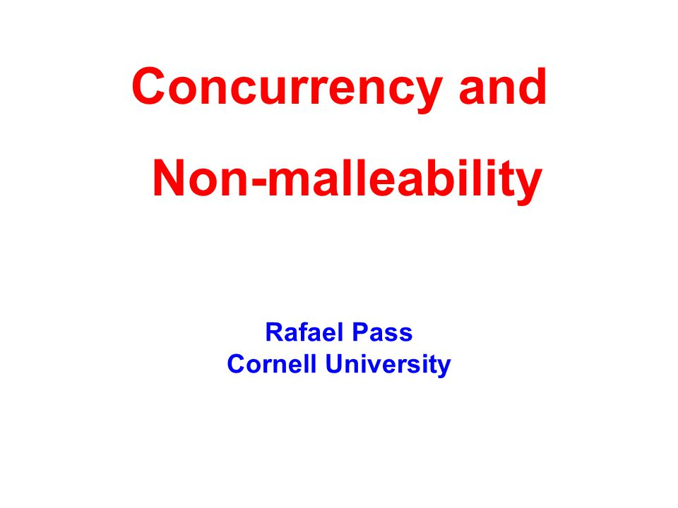 Rafael Pass Cornell University Concurrency and Non-malleability