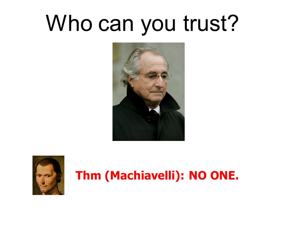 Thm (Machiavelli): NO ONE. Who can you trust