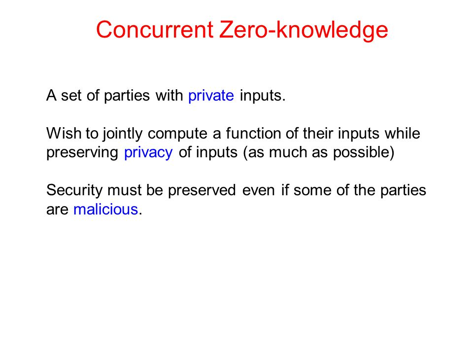 Concurrent Zero-knowledge A set of parties with private inputs.