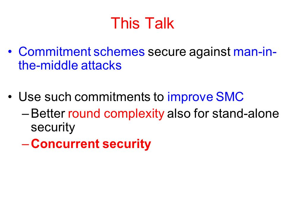 This Talk Commitment schemes secure against man-in- the-middle attacks Use such commitments to improve SMC –Better round complexity also for stand-alone security –Concurrent security