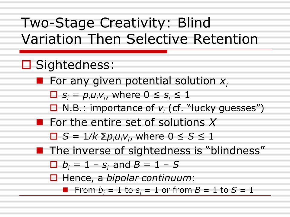 Two-Stage Creativity: Blind Variation Then Selective Retention  Sightedness: For any given potential solution x i  s i = p i u i v i, where 0 ≤ s i ≤ 1  N.B.: importance of v i (cf.